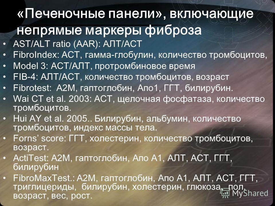 «Печеночные панели», включающие непрямые маркеры фиброза AST/ALT ratio (AAR): АЛТ/АСТ FibroIndex: АСТ, гамма-глобулин, количество тромбоцитов, Model 3: АСТ/АЛТ, протромбиновое время FIB-4: АЛТ/АСТ, количество тромбоцитов, возраст Fibrotest: А2М, гапт