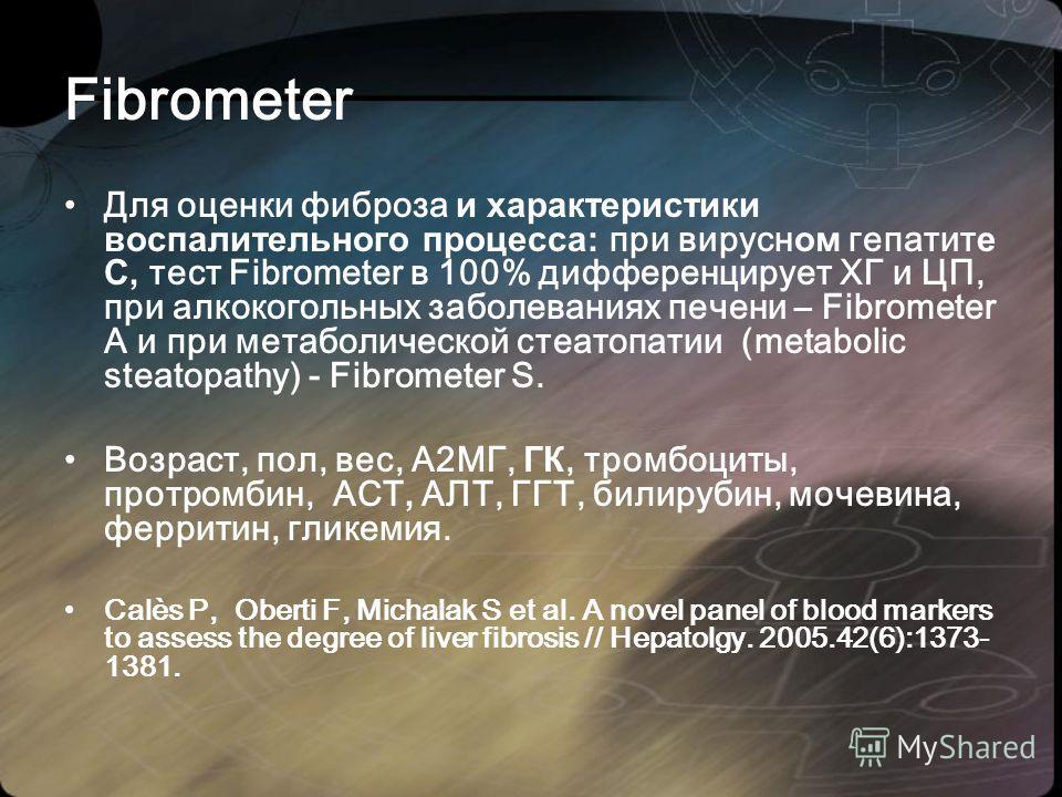 Fibrometer Для оценки фиброза и характеристики воспалительного процесса: при вирусн ом гепатит е С, тест Fibrometer в 100% дифференцирует ХГ и ЦП, при алкокогольных заболеваниях печени – Fibrometer A и при метаболической стеатопатии (metabolic steato