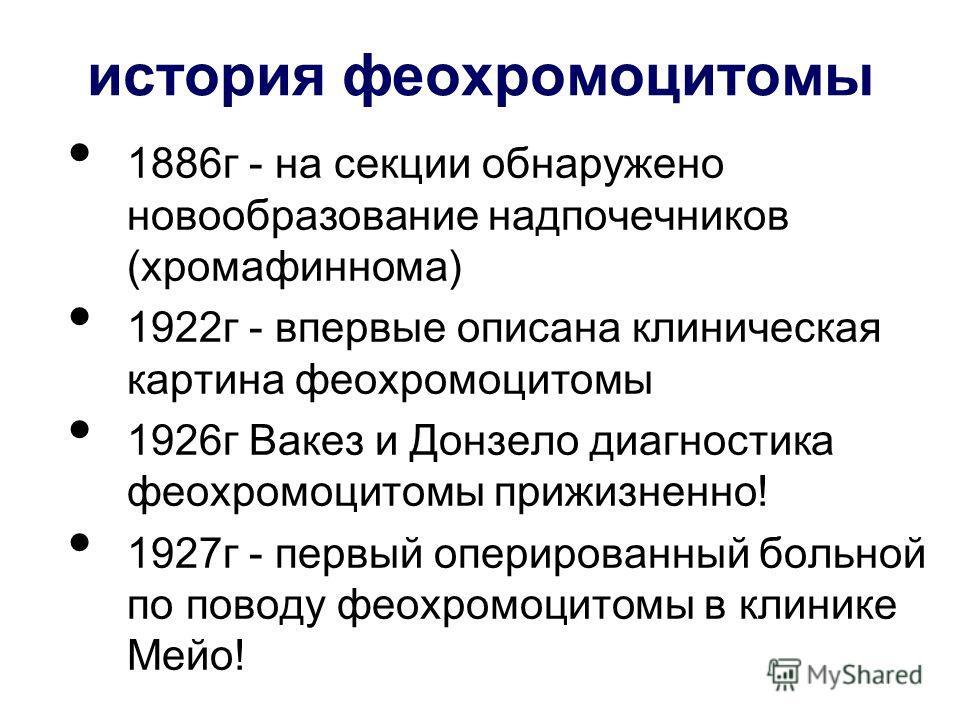 история феохромоцитомы 1886г - на секции обнаружено новообразование надпочечников (хромафиннома) 1922г - впервые описана клиническая картина феохромоцитомы 1926г Вакез и Донзело диагностика феохромоцитомы прижизненно! 1927г - первый оперированный бол