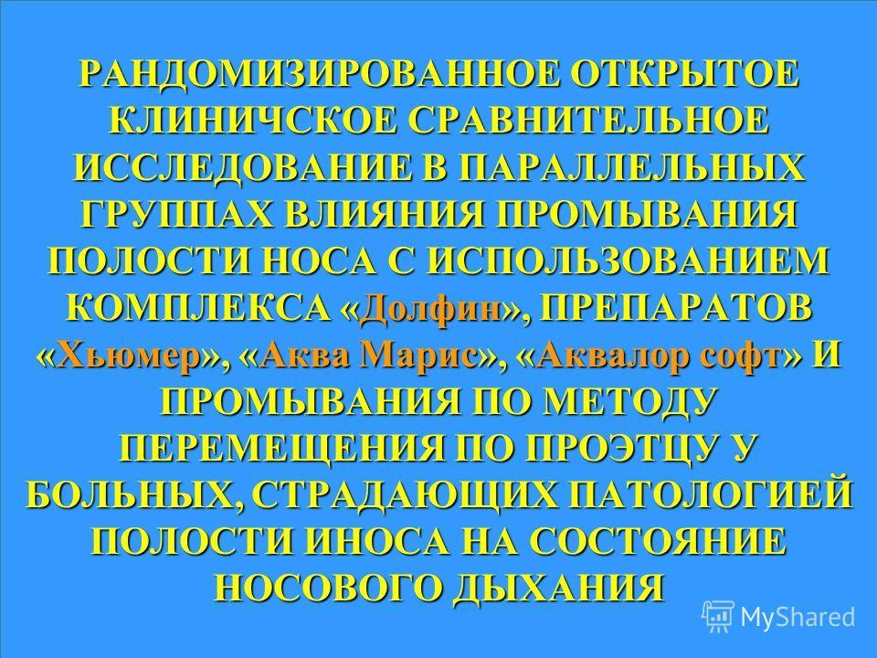 РАНДОМИЗИРОВАННОЕ ОТКРЫТОЕ КЛИНИЧСКОЕ СРАВНИТЕЛЬНОЕ ИССЛЕДОВАНИЕ В ПАРАЛЛЕЛЬНЫХ ГРУППАХ ВЛИЯНИЯ ПРОМЫВАНИЯ ПОЛОСТИ НОСА С ИСПОЛЬЗОВАНИЕМ КОМПЛЕКСА «Долфин», ПРЕПАРАТОВ «Хьюмер», «Аква Марис», «Аквалор софт» И ПРОМЫВАНИЯ ПО МЕТОДУ ПЕРЕМЕЩЕНИЯ ПО ПРОЭТ