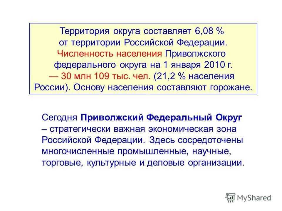 Сегодня Приволжский Федеральный Округ – стратегически важная экономическая зона Российской Федерации. Здесь сосредоточены многочисленные промышленные, научные, торговые, культурные и деловые организации. Территория округа составляет 6,08 % от террито