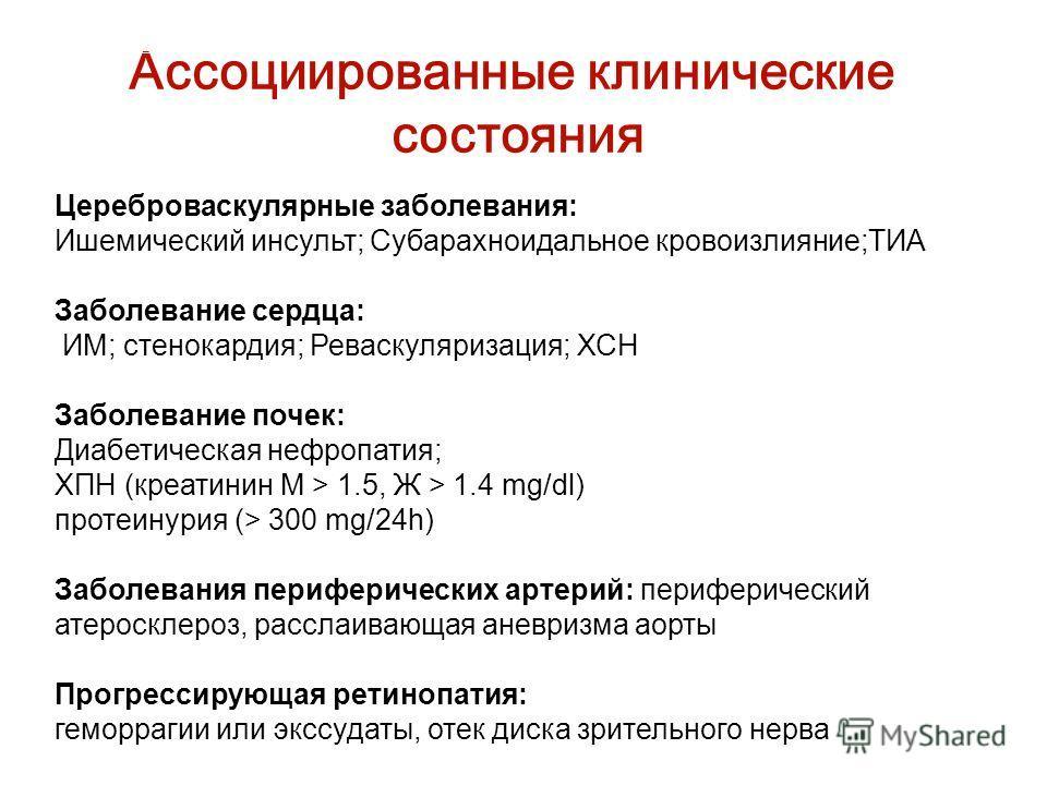 Ассоциированные клинические состояния Цереброваскулярные заболевания: Ишемический инсульт; Субарахноидальное кровоизлияние;ТИА Заболевание сердца: ИМ; стенокардия; Реваскуляризация; ХСН Заболевание почек: Диабетическая нефропатия; ХПН (креатинин M >