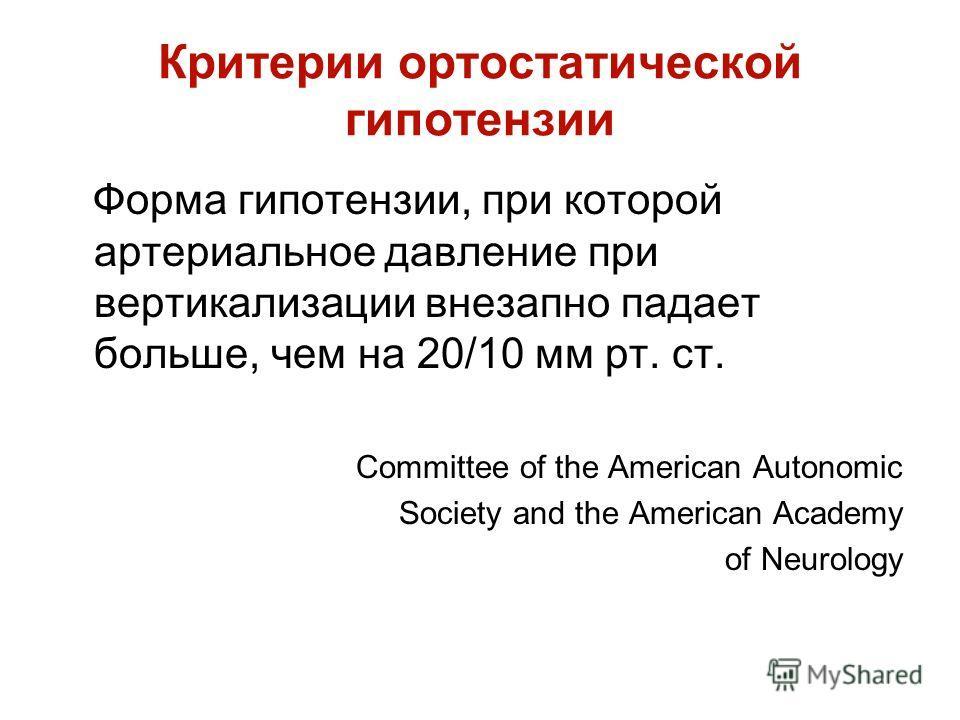Критерии ортостатической гипотензии Форма гипотензии, при которой артериальное давление при вертикализации внезапно падает больше, чем на 20/10 мм рт. ст. Committee of the American Autonomic Society and the American Academy of Neurology