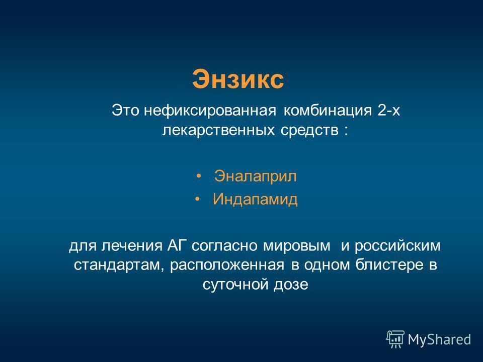 Это нефиксированная комбинация 2-х лекарственных средств : Эналаприл Индапамид для лечения АГ согласно мировым и российским стандартам, расположенная в одном блистере в суточной дозе Энзикс