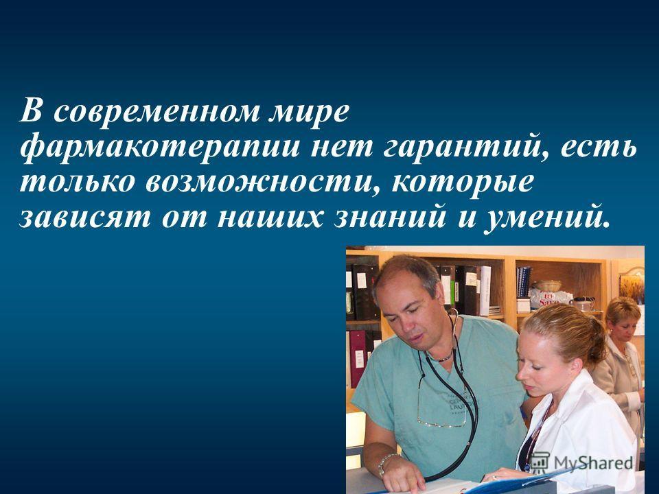 В современном мире фармакотерапии нет гарантий, есть только возможности, которые зависят от наших знаний и умений.