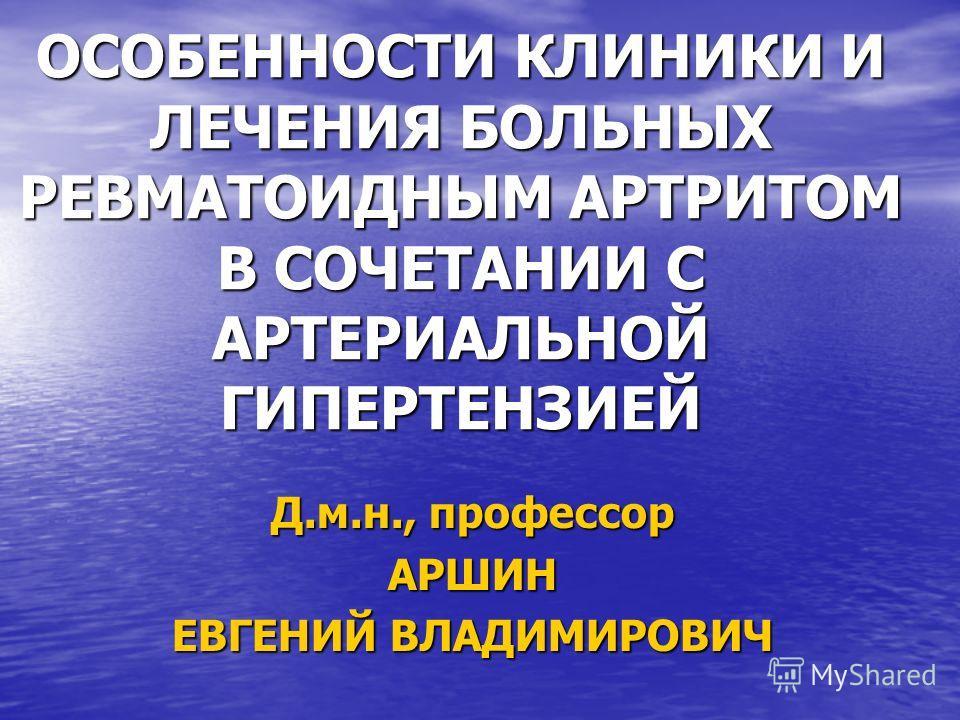 ОСОБЕННОСТИ КЛИНИКИ И ЛЕЧЕНИЯ БОЛЬНЫХ РЕВМАТОИДНЫМ АРТРИТОМ В СОЧЕТАНИИ С АРТЕРИАЛЬНОЙ ГИПЕРТЕНЗИЕЙ Д.м.н., профессор АРШИН ЕВГЕНИЙ ВЛАДИМИРОВИЧ
