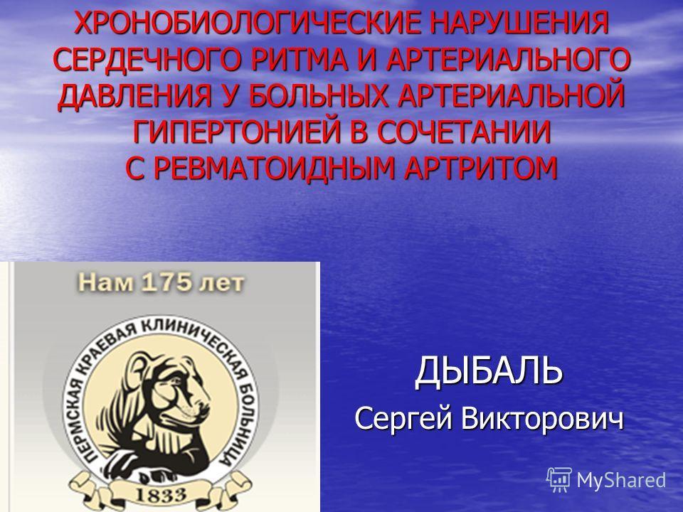 ХРОНОБИОЛОГИЧЕСКИЕ НАРУШЕНИЯ СЕРДЕЧНОГО РИТМА И АРТЕРИАЛЬНОГО ДАВЛЕНИЯ У БОЛЬНЫХ АРТЕРИАЛЬНОЙ ГИПЕРТОНИЕЙ В СОЧЕТАНИИ С РЕВМАТОИДНЫМ АРТРИТОМ ДЫБАЛЬ Сергей Викторович
