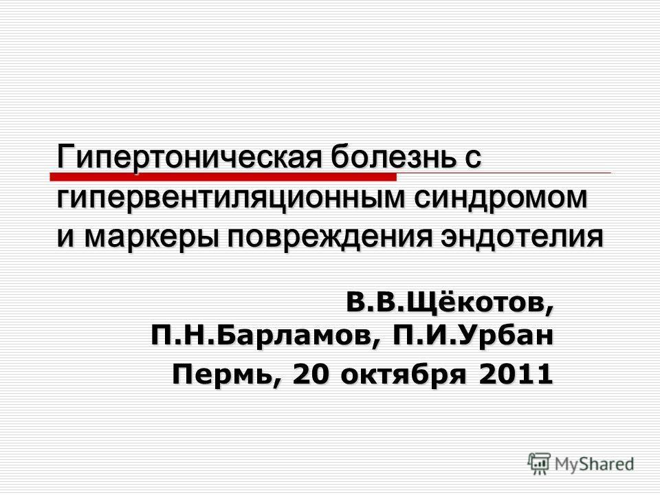 В.В.Щёкотов, П.Н.Барламов, П.И.Урбан Пермь, 20 октября 2011 Гипертоническая болезнь с гипервентиляционным синдромом и маркеры повреждения эндотелия