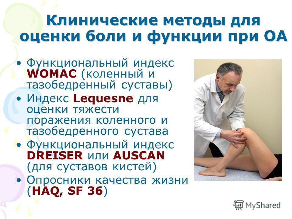 Клинические методы для оценки боли и функции при ОА Функциональный индекс WOMAC (коленный и тазобедренный суставы) Индекс Lequesne для оценки тяжести поражения коленного и тазобедренного сустава Функциональный индекс DREISER или AUSCAN (для суставов