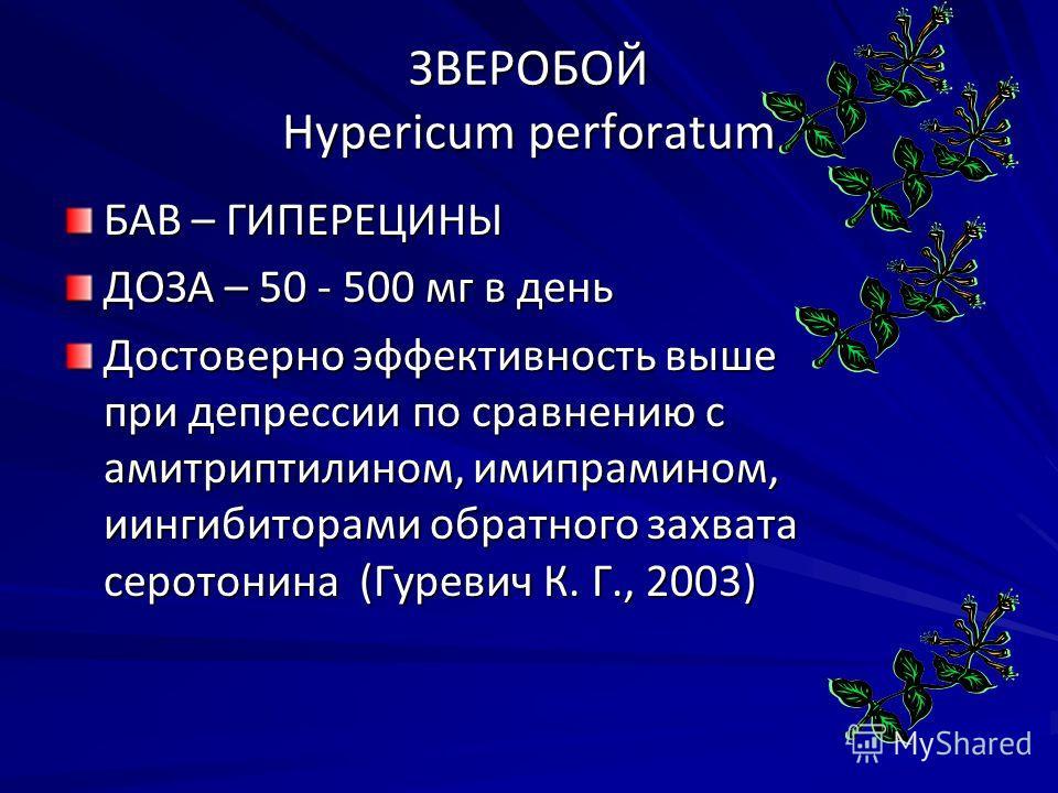 ЗВЕРОБОЙ Hypericum perforatum БАВ – ГИПЕРЕЦИНЫ ДОЗА – 50 - 500 мг в день Достоверно эффективность выше при депрессии по сравнению с амитриптилином, имипрамином, иингибиторами обратного захвата серотонина (Гуревич К. Г., 2003)