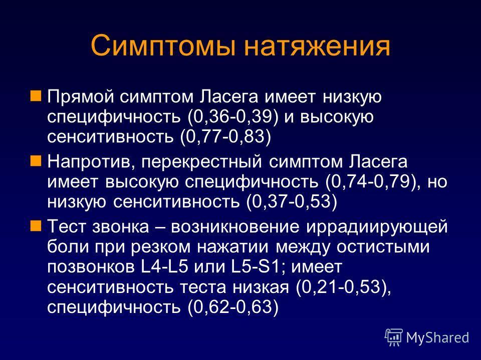 Симптомы натяжения Прямой симптом Ласега имеет низкую специфичность (0,36-0,39) и высокую сенситивность (0,77-0,83) Напротив, перекрестный симптом Ласега имеет высокую специфичность (0,74-0,79), но низкую сенситивность (0,37-0,53) Тест звонка – возни