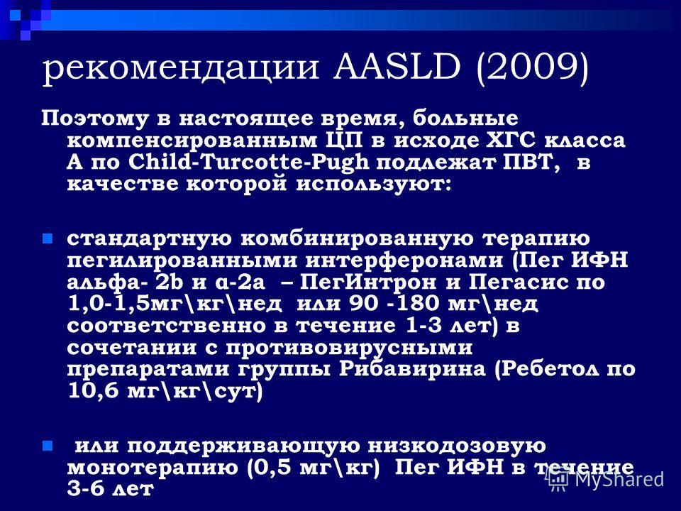 рекомендации AASLD (2009) Поэтому в настоящее время, больные компенсированным ЦП в исходе ХГС класса А по Child-Turcotte-Pugh подлежат ПВТ, в качестве которой используют: стандартную комбинированную терапию пегилированными интерферонами (Пег ИФН альф
