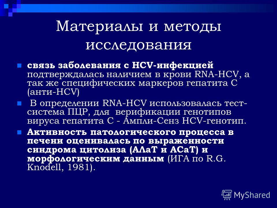 Материалы и методы исследования связь заболевания с НСV-инфекцией подтверждалась наличием в крови RNA-HCV, а так же специфических маркеров гепатита С (анти-НСV) В определении RNA-HCV использовалась тест- система ПЦР, для верификации генотипов вируса