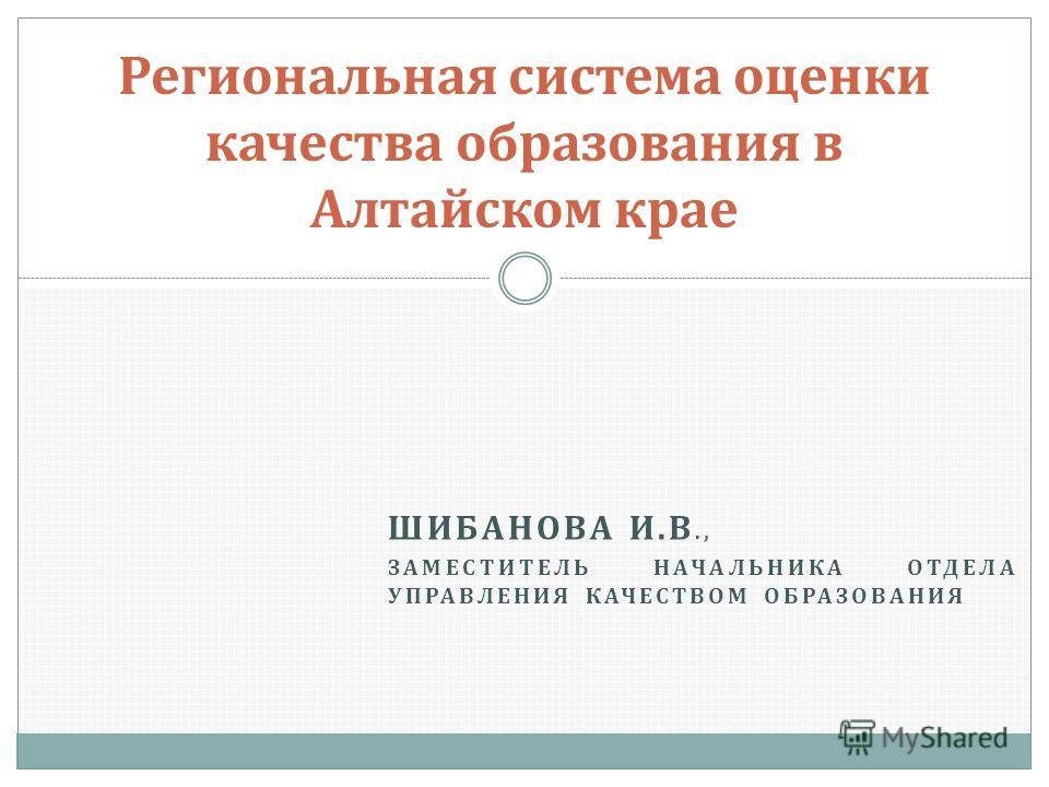 ШИБАНОВА И. В., ЗАМЕСТИТЕЛЬ НАЧАЛЬНИКА ОТДЕЛА УПРАВЛЕНИЯ КАЧЕСТВОМ ОБРАЗОВАНИЯ Региональная система оценки качества образования в Алтайском крае