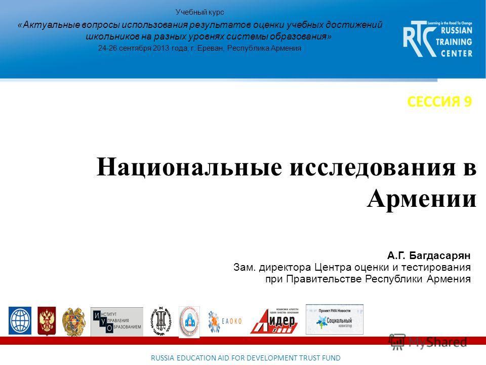RUSSIA EDUCATION AID FOR DEVELOPMENT TRUST FUND Национальные исследования в Армении Учебный курс «Актуальные вопросы использования результатов оценки учебных достижений школьников на разных уровнях системы образования» 24-26 сентября 2013 года, г. Ер