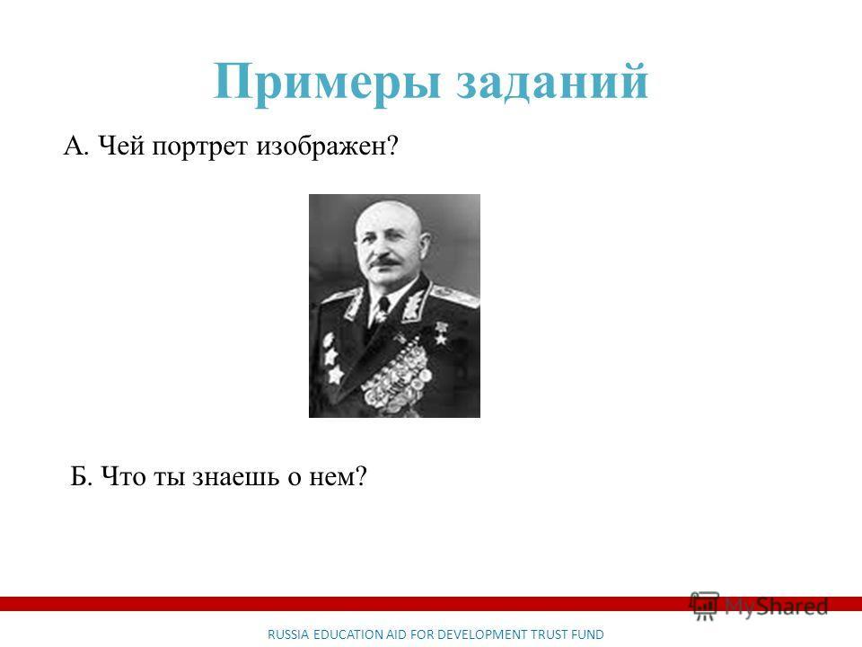 RUSSIA EDUCATION AID FOR DEVELOPMENT TRUST FUND Примеры заданий А. Чей портрет изображен? Б. Что ты знаешь о нем?