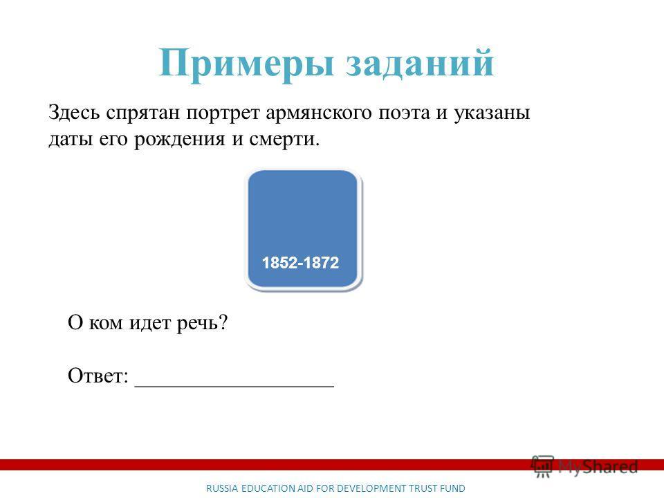 RUSSIA EDUCATION AID FOR DEVELOPMENT TRUST FUND Примеры заданий Здесь спрятан портрет армянского поэта и указаны даты его рождения и смерти. 1852-1872 О ком идет речь? Ответ: __________________