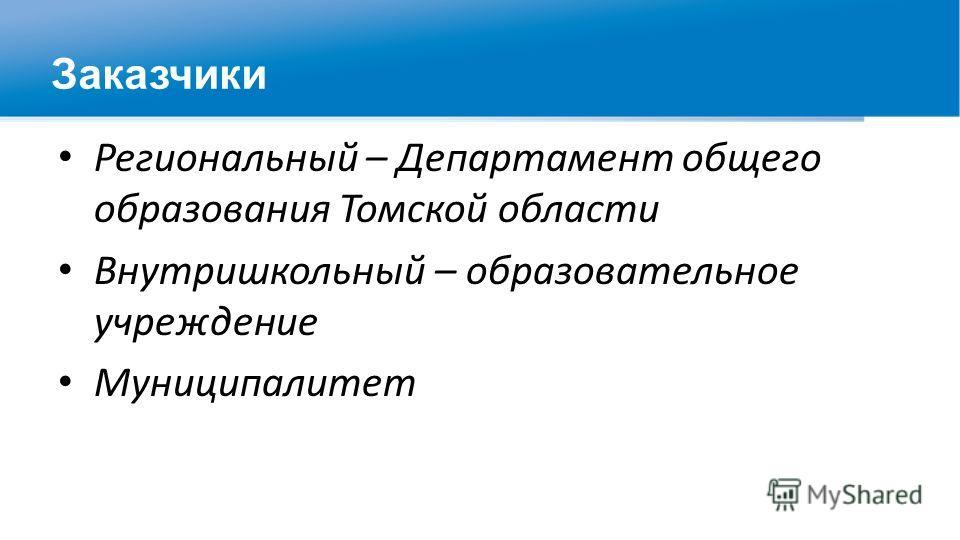 Заказчики Региональный – Департамент общего образования Томской области Внутришкольный – образовательное учреждение Муниципалитет