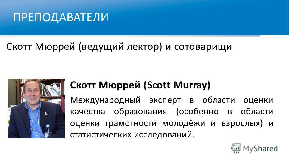 ПРЕПОДАВАТЕЛИ Скотт Мюррей (ведущий лектор) и сотоварищи Скотт Мюррей (Scott Murray) Международный эксперт в области оценки качества образования (особенно в области оценки грамотности молодёжи и взрослых) и статистических исследований.