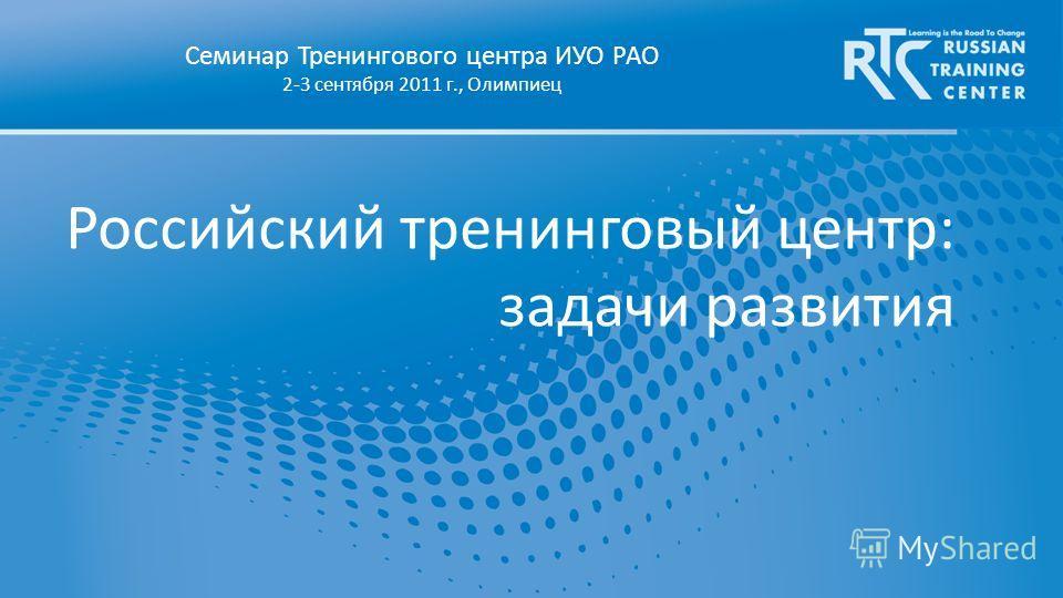 Российский тренинговый центр: задачи развития Семинар Тренингового центра ИУО РАО 2-3 сентября 2011 г., Олимпиец
