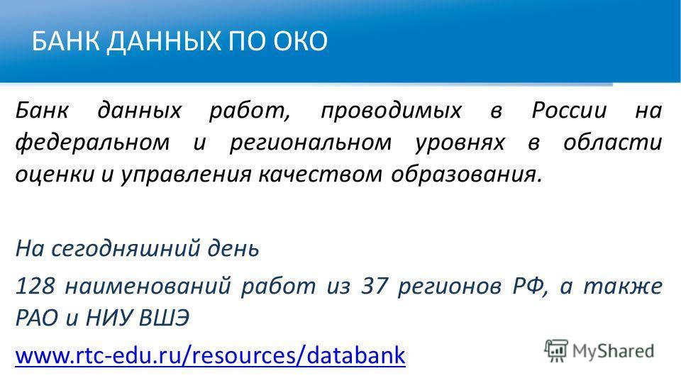 БАНК ДАННЫХ ПО ОКО Банк данных работ, проводимых в России на федеральном и региональном уровнях в области оценки и управления качеством образования. На сегодняшний день 128 наименований работ из 37 регионов РФ, а также РАО и НИУ ВШЭ www.rtc-edu.ru/re