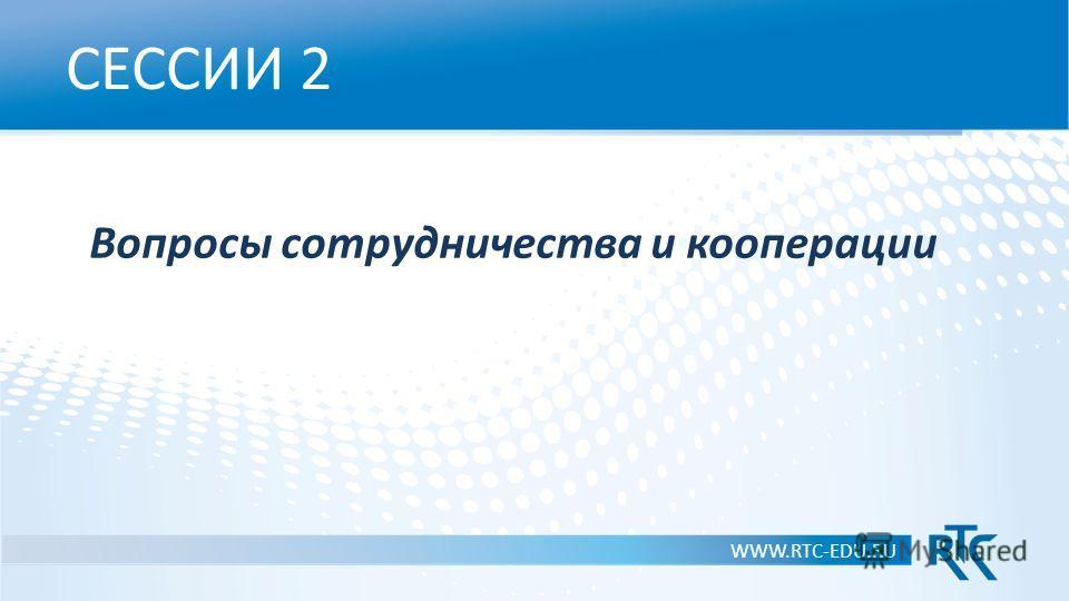 СЕССИИ 2 Вопросы сотрудничества и кооперации WWW.RTC-EDU.RU