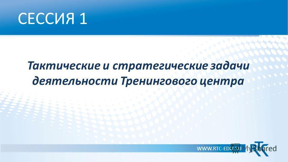 СЕССИЯ 1 Тактические и стратегические задачи деятельности Тренингового центра WWW.RTC-EDU.RU
