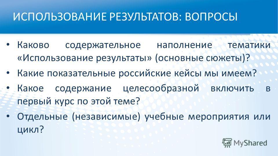 ИСПОЛЬЗОВАНИЕ РЕЗУЛЬТАТОВ: ВОПРОСЫ Каково содержательное наполнение тематики «Использование результаты» (основные сюжеты)? Какие показательные российские кейсы мы имеем? Какое содержание целесообразной включить в первый курс по этой теме? Отдельные (