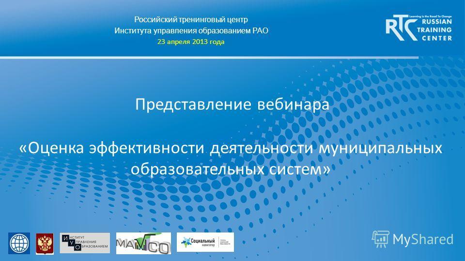 Российский тренинговый центр Института управления образованием РАО 23 апреля 2013 года Представление вебинара «Оценка эффективности деятельности муниципальных образовательных систем»