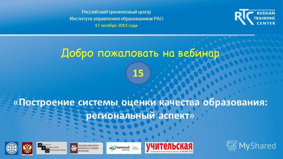 Российский тренинговый центр Института управления образованием РАО 17 октября 2013 года Добро пожаловать на вебинар «Построение системы оценки качества образования: региональный аспект» 15