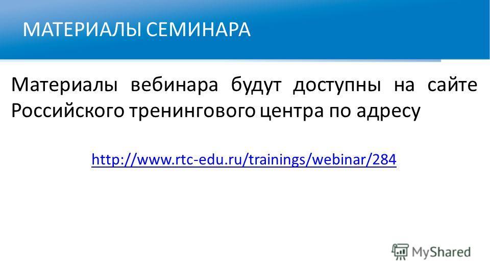 МАТЕРИАЛЫ СЕМИНАРА Материалы вебинара будут доступны на сайте Российского тренингового центра по адресу http://www.rtc-edu.ru/trainings/webinar/284