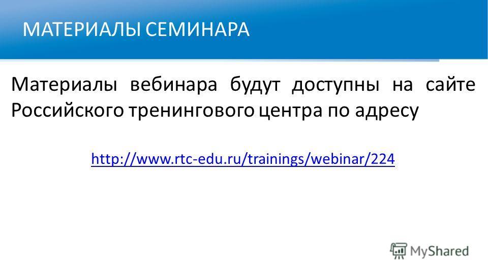 МАТЕРИАЛЫ СЕМИНАРА Материалы вебинара будут доступны на сайте Российского тренингового центра по адресу http://www.rtc-edu.ru/trainings/webinar/224