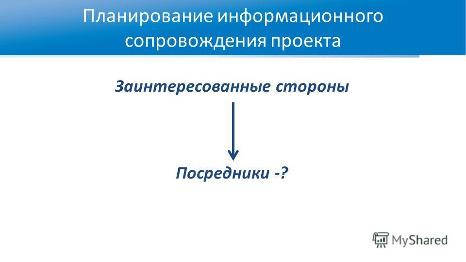 Планирование информационного сопровождения проекта Заинтересованные стороны Посредники -?