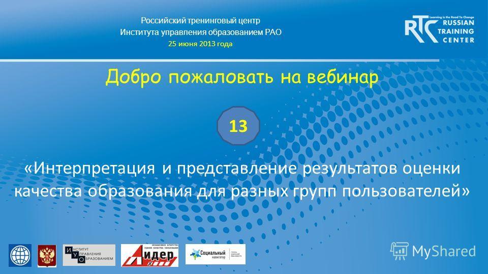 Российский тренинговый центр Института управления образованием РАО 25 июня 2013 года Добро пожаловать на вебинар «Интерпретация и представление результатов оценки качества образования для разных групп пользователей» 13