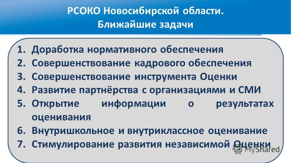 РСОКО Новосибирской области. Ближайшие задачи 1.Доработка нормативного обеспечения 2.Совершенствование кадрового обеспечения 3.Совершенствование инструмента Оценки 4.Развитие партнёрства с организациями и СМИ 5.Открытие информации о результатах оцени