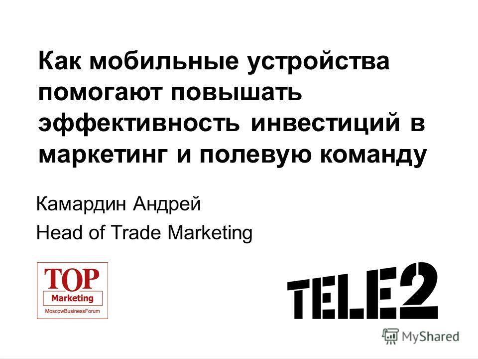 Как мобильные устройства помогают повышать эффективность инвестиций в маркетинг и полевую команду Камардин Андрей Head of Trade Marketing