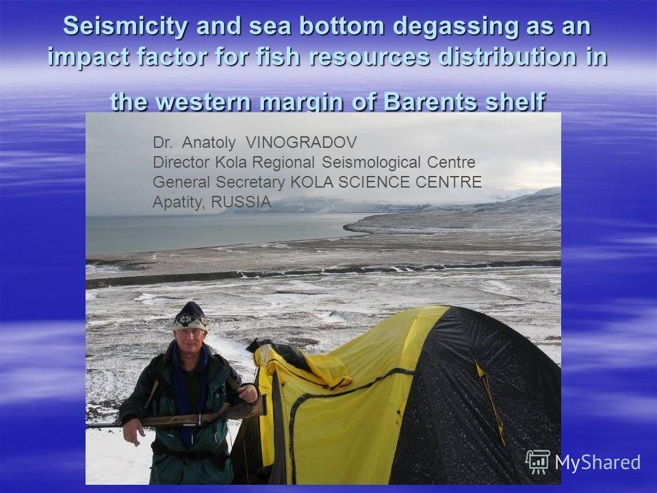Seismicity and sea bottom degassing as an impact factor for fish resources distribution in the western margin of Barents shelf Dr. Anatoly VINOGRADOV Director Kola Regional Seismological Centre General Secretary KOLA SCIENCE CENTRE Apatity, RUSSIA