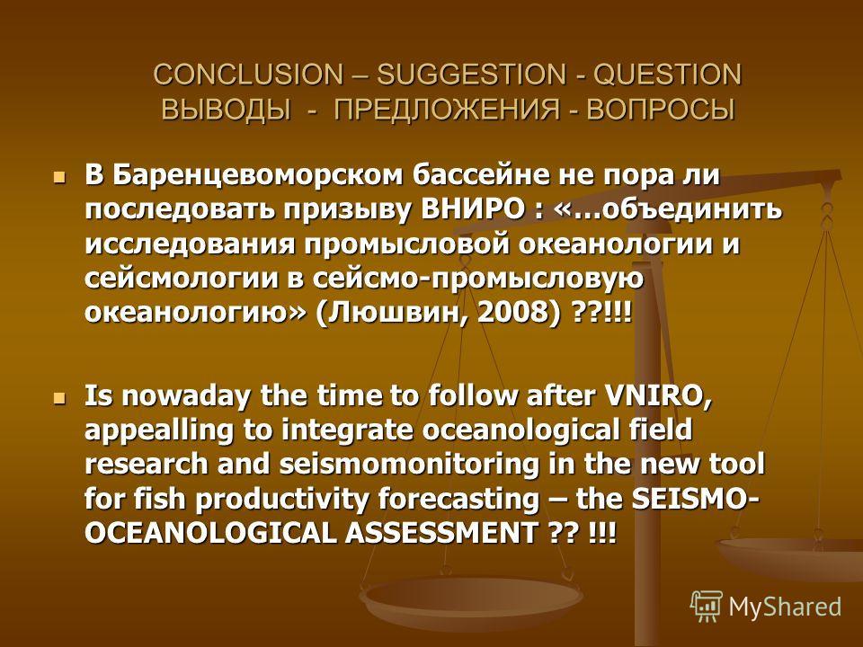 CONCLUSION – SUGGESTION - QUESTION ВЫВОДЫ - ПРЕДЛОЖЕНИЯ - ВОПРОСЫ В Баренцевоморском бассейне не пора ли последовать призыву ВНИРО : «…объединить исследования промысловой океанологии и сейсмологии в сейсмо-промысловую океанологию» (Люшвин, 2008) ??!!