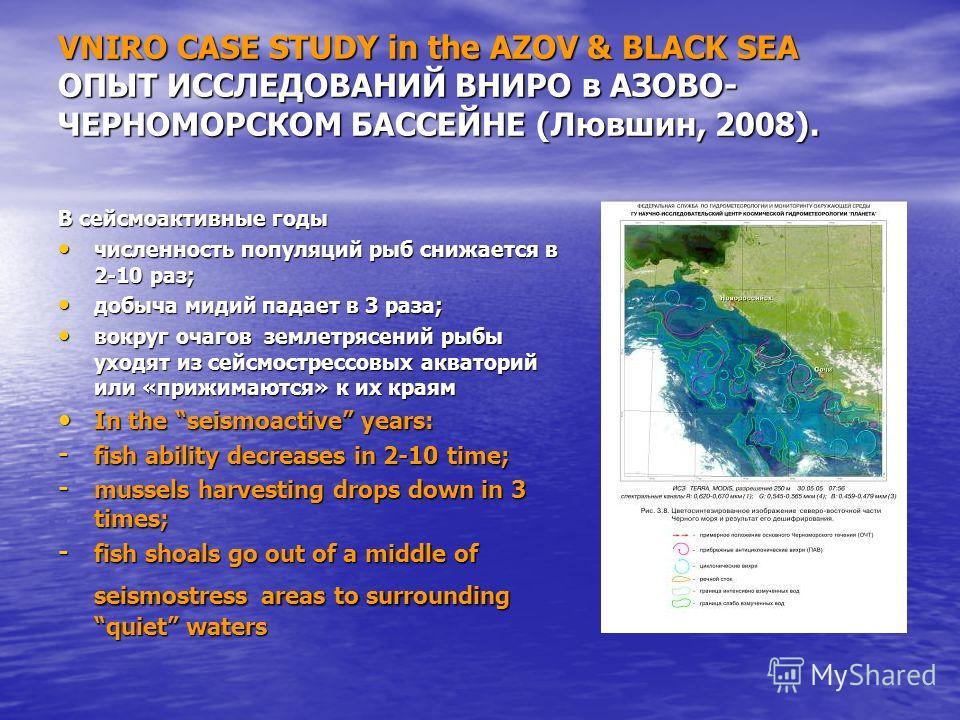 VNIRO CASE STUDY in the AZOV & BLACK SEA ОПЫТ ИССЛЕДОВАНИЙ ВНИРО в АЗОВО- ЧЕРНОМОРСКОМ БАССЕЙНЕ (Лювшин, 2008). В сейсмоактивные годы численность популяций рыб снижается в 2-10 раз; численность популяций рыб снижается в 2-10 раз; добыча мидий падает