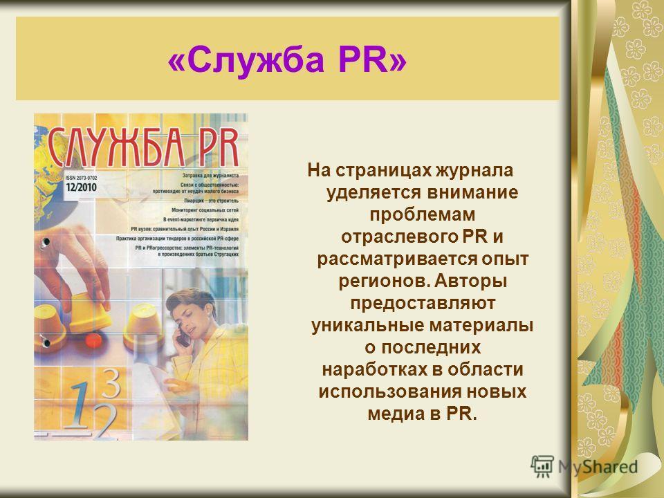 «Служба PR» На страницах журнала уделяется внимание проблемам отраслевого PR и рассматривается опыт регионов. Авторы предоставляют уникальные материалы о последних наработках в области использования новых медиа в PR.