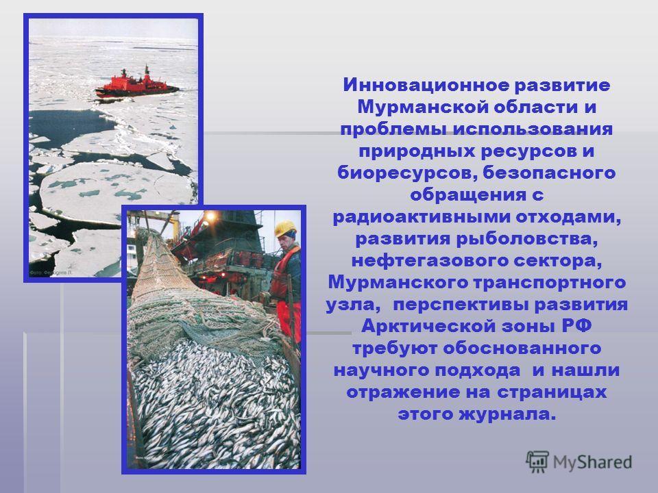 Инновационное развитие Мурманской области и проблемы использования природных ресурсов и биоресурсов, безопасного обращения с радиоактивными отходами, развития рыболовства, нефтегазового сектора, Мурманского транспортного узла, перспективы развития Ар