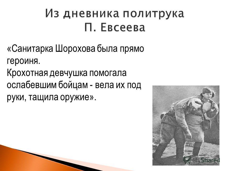 «Санитарка Шорохова была прямо героиня. Крохотная девчушка помогала ослабевшим бойцам - вела их под руки, тащила оружие».