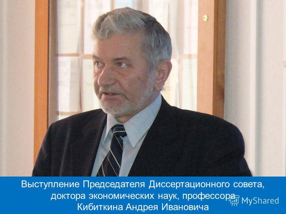 Выступление Председателя Диссертационного совета, доктора экономических наук, профессора Кибиткина Андрея Ивановича