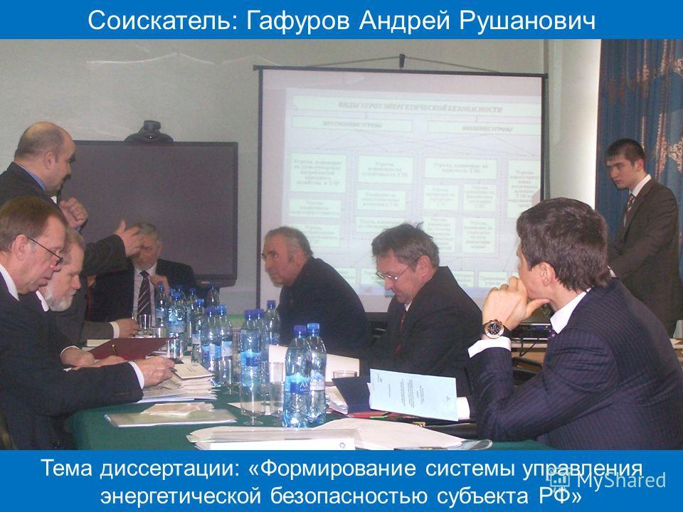 Соискатель: Гафуров Андрей Рушанович Тема диссертации: «Формирование системы управления энергетической безопасностью субъекта РФ»