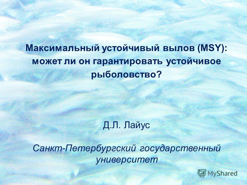 Максимальный устойчивый вылов (MSY): может ли он гарантировать устойчивое рыболовство? Д.Л. Лайус Санкт-Петербургский государственный университет