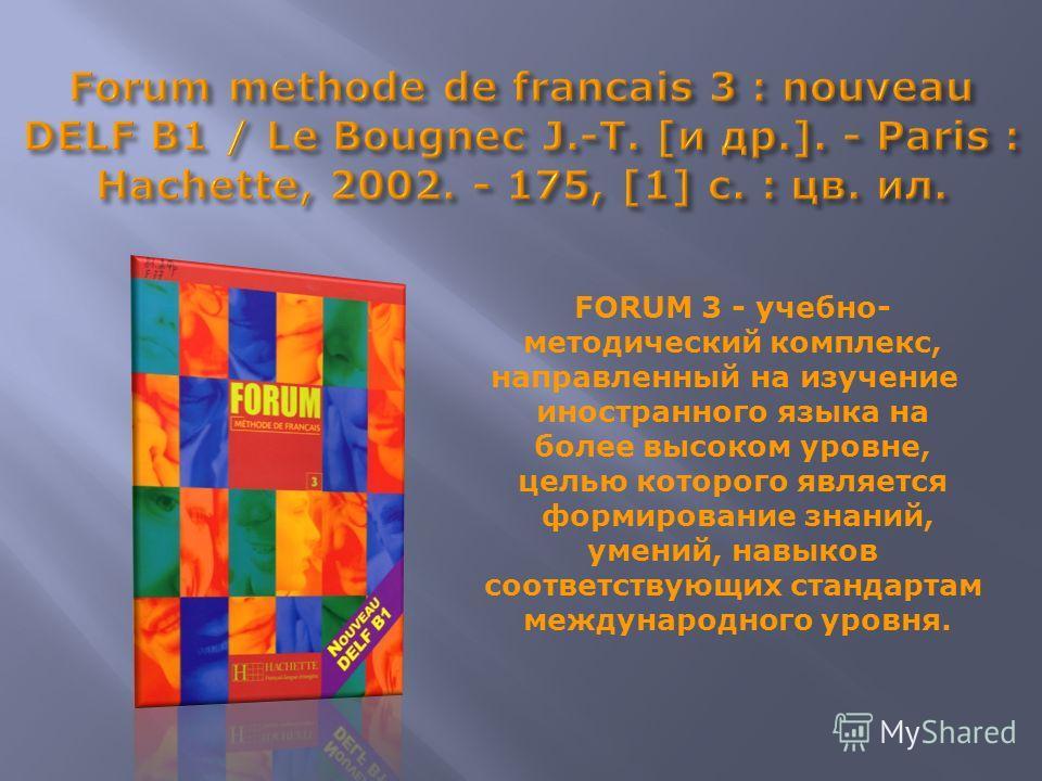 FORUM 3 - учебно- методический комплекс, направленный на изучение иностранного языка на более высоком уровне, целью которого является формирование знаний, умений, навыков соответствующих стандартам международного уровня.