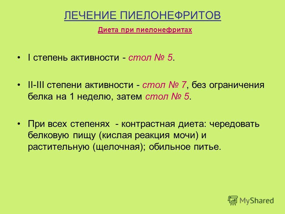 ЛЕЧЕНИЕ ПИЕЛОНЕФРИТОВ I степень активности - стол 5. II-III степени активности - стол 7, без ограничения белка на 1 неделю, затем стол 5. При всех степенях - контрастная диета: чередовать белковую пищу (кислая реакция мочи) и растительную (щелочная);