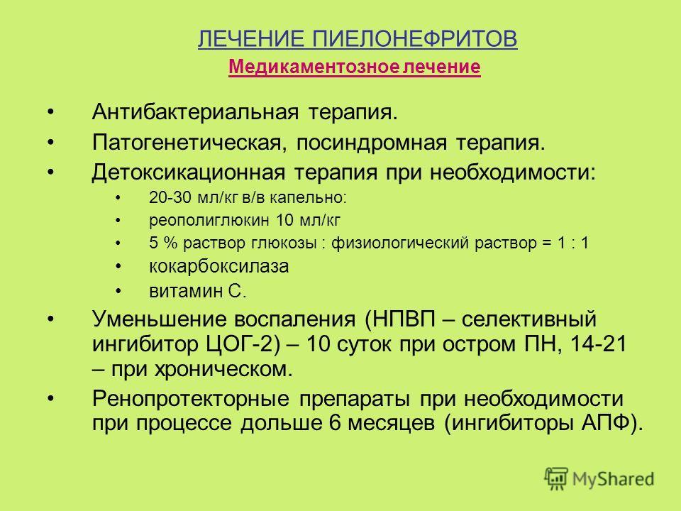 ЛЕЧЕНИЕ ПИЕЛОНЕФРИТОВ Антибактериальная терапия. Патогенетическая, посиндромная терапия. Детоксикационная терапия при необходимости: 20-30 мл/кг в/в капельно: реополиглюкин 10 мл/кг 5 % раствор глюкозы : физиологический раствор = 1 : 1 кокарбоксилаза