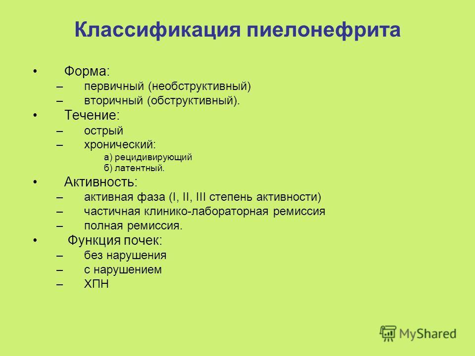 Классификация пиелонефрита Форма: –первичный (необструктивный) –вторичный (обструктивный). Течение: –острый –хронический: а) рецидивирующий б) латентный. Активность: –активная фаза (I, II, III степень активности) –частичная клинико-лабораторная ремис