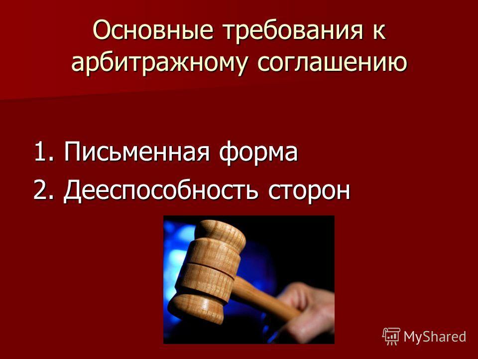 Основные требования к арбитражному соглашению 1. Письменная форма 2. Дееспособность сторон